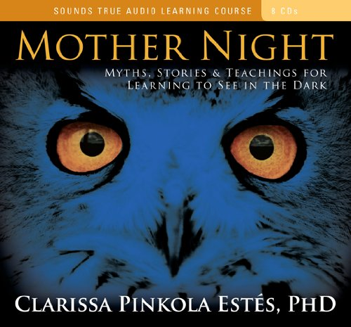 Mother Night: Myths, Stories Teachings for Learning to See in the Dark: Clarissa Pinkola Estes