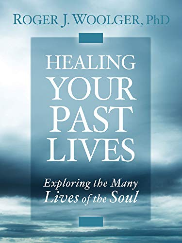 Healing Your Past Lives: Exploring the Many Lives of the Soul: Woolger, Roger