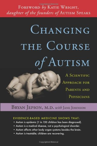 Changing the Course of Autism: A Scientific Approach for Parents and Physicians: Jepson, Bryan