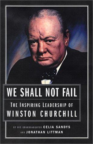 WE SHALL NOT FAIL: The Inspiring Leadership of WINSTON CHURCHILL; Signed. *: SANDYS, Celia; LITTMAN...