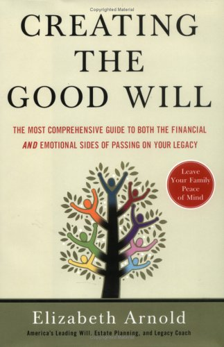 9781591841197: Creating the Good Will: The Most Comprehensive Guide to Both the Financial and Emotional Sides of Passing on Your Legacy
