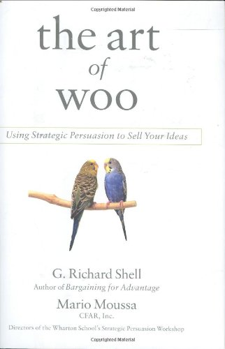 The Art of Woo: Using Strategic Persuasion to Sell Your Ideas: Shell, G. Richard; Moussa, Mario