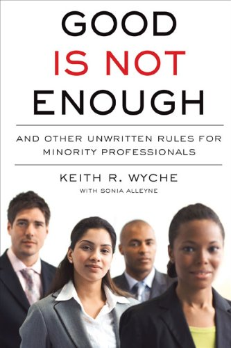 Good Is Not Enough: And Other Unwritten Rules for Minority Professionals: Wyche, Keith R.