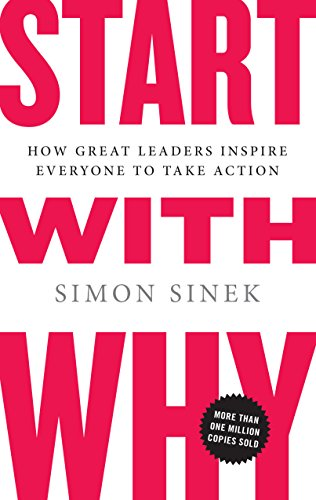 Start with Why: How Great Leaders Inspire Everyone to Take Action: Simon Sinek