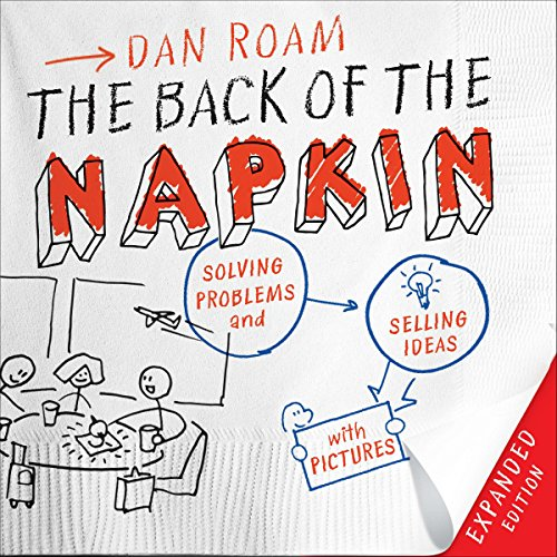 The Back of the Napkin: Solving Problems and Selling Ideas with Pictures - Expanded Edition