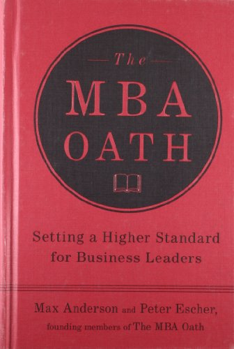 The MBA Oath: Setting a Higher Standard for Business Leaders: Anderson, Max; Escher, Peter