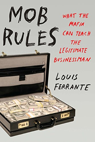Mob Rules: What the Mafia Can Teach the Legitimate Businessman: Ferrante, Louis