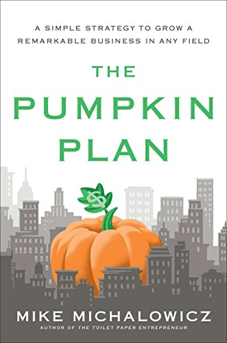 The Pumpkin Plan: A Simple Strategy to Grow a Remarkable Business in Any Field: Mike Michalowicz