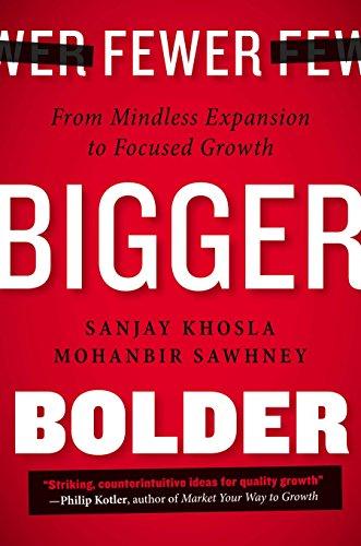 Fewer, Bigger, Bolder: From Mindless Expansion to Focused Growth: Khosla, Sanjay; Sawhney, Mohanbir
