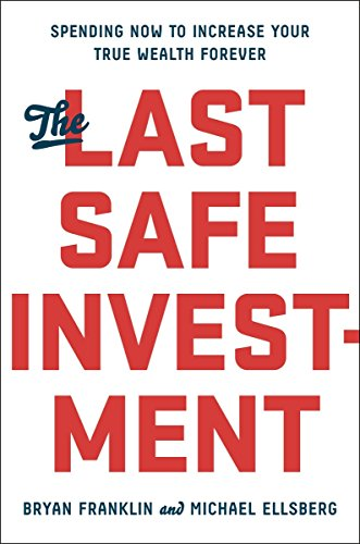 The Last Safe Investment: Spending Now to Increase Your True Wealth Forever: Franklin, Bryan; ...