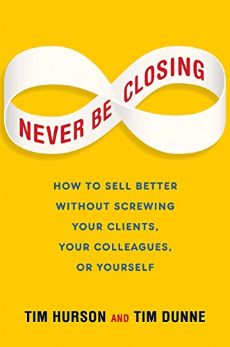9781591846765: Never Be Closing: How to Sell Better Without Screwing Your Clients, Your Colleagues, or Yourself