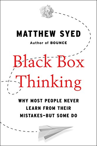 Black Box Thinking: Why Most People Never Learn from Their Mistakes--But Some Do: Syed, Matthew