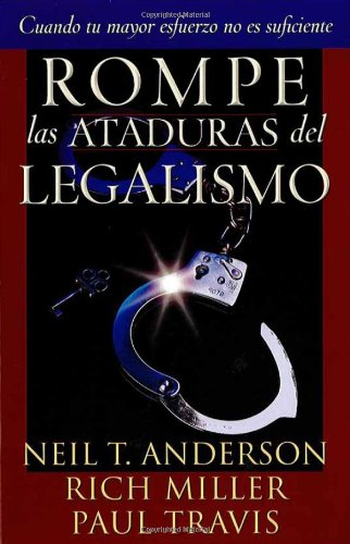 Rompe las Ataduras del Legalismo (Spanish Edition) (1591854474) by Anderson, Neil T.; Travis, Paul; Miller, Rich