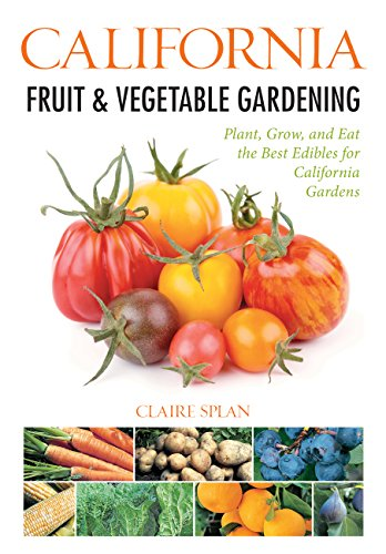 California Fruit & Vegetable Gardening: Plant, Grow, and Eat the Best Edibles for California ...
