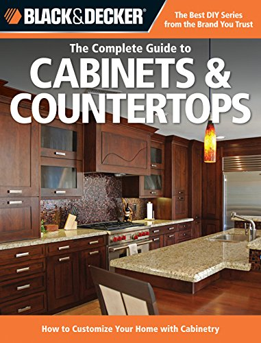 Black & Decker The Complete Guide to Cabinets & Countertops: How to Customize Your Home with Cabi...