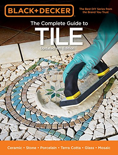 Black & Decker The Complete Guide to Tile, 4th Edition: Ceramic * Stone * Porcelain * Terra Cotta...