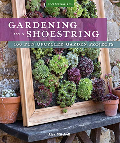 Gardening on a Shoestring: 100 Fun Upcycled Garden Projects: Alex Mitchell