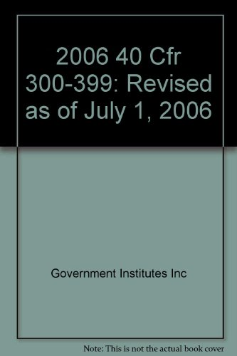 Code of Federal Regulations 40 Parts 300 to 399 Revised as of July 1, 2006 Protection of ...