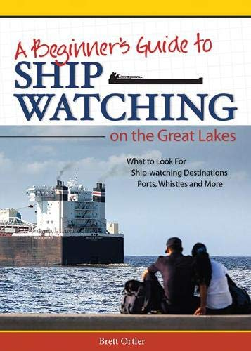 A Beginner's Guide to Ship Watching on the Great Lakes: Ortler, Brett