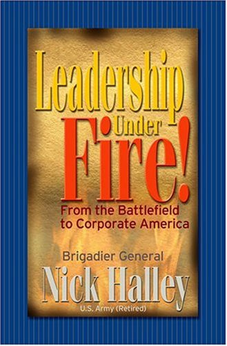 Leadership Under Fire! From the Battlefield to Corporate America: Halley, Nick