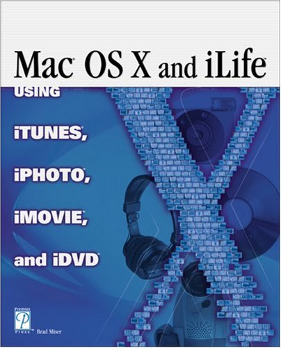 Mac OS X and iLife: Using iTunes, iPhoto, iMovie, and iDVD: Brad Miser