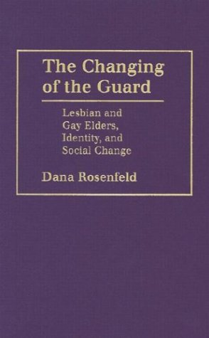 The Changing of the Guard: Lesbian and Gay Elders, Identity and Social Change: Rosenfeld, Dana