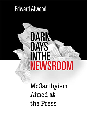 Dark Days in the Newsroom: McCarthyism Aimed at the Press: Alwood, Edward