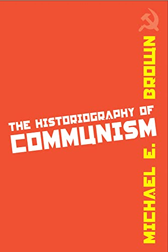 The Historiography of Communism: Brown, Michael E.