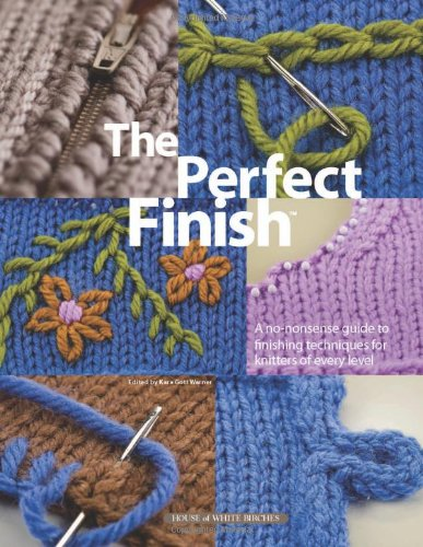 The Perfect Finish: A No-Nonsense Guide to Finishing Techniques for Knitters of Every Level: Kara ...