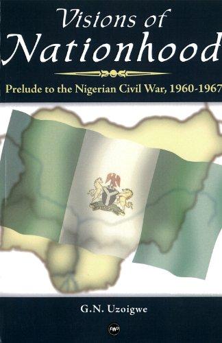 Visions of Nationhood : Prelude to Nigerian Civil War, 1960-1967: G.N. Uzoigwe
