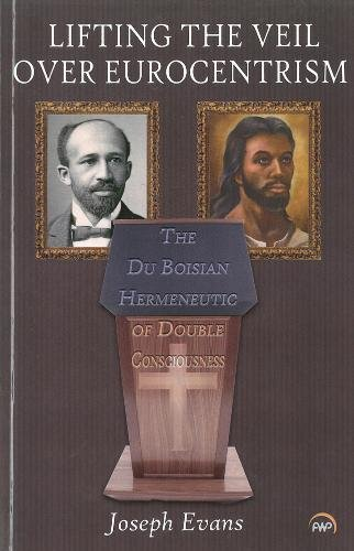 LIFTING THE VEIL OVER EUROCENTRISM: The Du Boisian Hermeneutic of Double Consciousness: Joseph ...