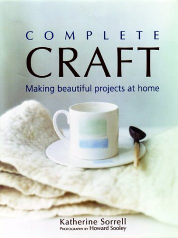 COMPLETE CRAFT : Making Beautiful Projects at Home: Sorrell, Katherine