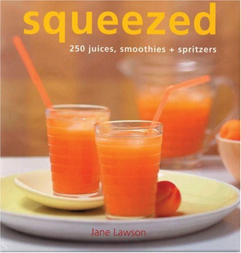 Squeezed: 250 Juices, Smoothies, and Spritzers: Lawson, Jane