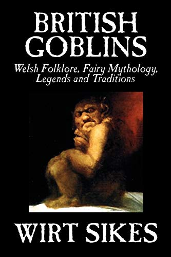 9781592248155: British Goblins: Welsh Folklore, Fairy Mythology, Legends and Traditions by Wilt Sikes, Fiction, Fairy Tales, Folk Tales, Legends & Mythology