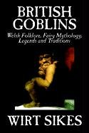9781592248162: British Goblins: Welsh Folklore, Fairy Mythology, Legends and Traditions by Wilt Sikes, Fiction, Fairy Tales, Folk Tales, Legends & Mythology