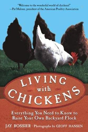 Living with Chickens: Everything You Need to Know to Raise Your Own Backyard Flock: Rossier, Jay