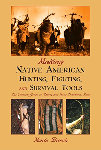 Making Native American Hunting, Fighting, and Survival Tools: The Complete Guide to Making and ...