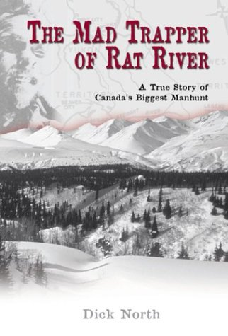 The Mad Trapper of Rat River: A True Story of Canada's Biggest Manhunt: North, Dick
