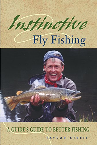 Instinctive Fly Fishing: A Guide's Guide to Better Fishing: Streit, Taylor
