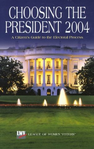Choosing the President 2004: A Citizen's Guide to the Electoral Process: The League of Women ...