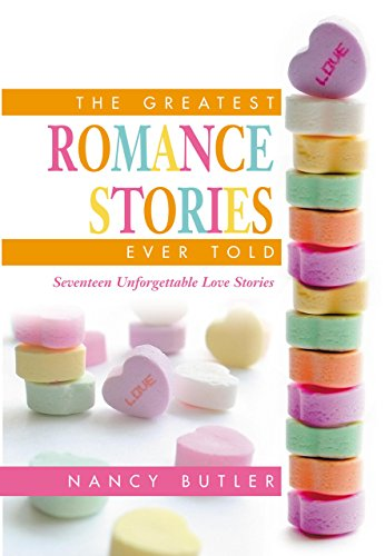The Greatest Romance Stories Ever Told: Seventeen Unforgettable Love Stories: Nancy Butler