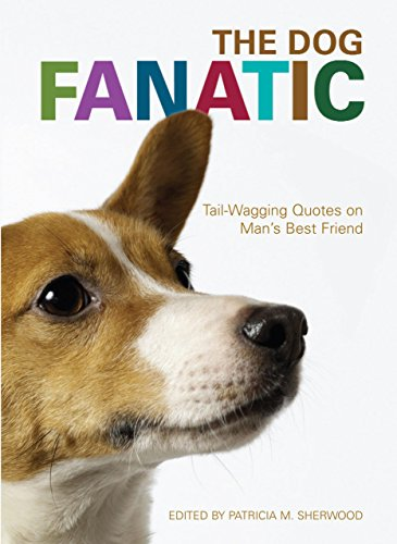 The Dog Fanatic: Tail Wagging Quotes on Man's Best Friend: Sherwood, Patricia M.