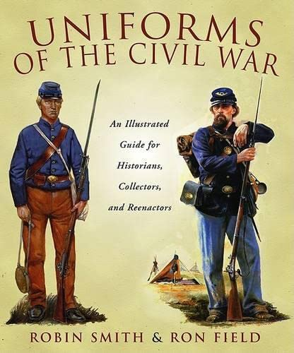 9781592285259: Uniforms of the Civil War: An Illustrated Guide for Historians, Collectors, and Reenactors