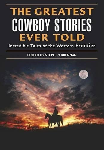 The Greatest Cowboy Stories Ever Told: Incredible Tales of the Western Frontier
