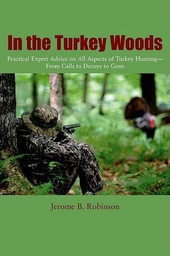 In the Turkey Woods: Practical Expert Advice on All Aspects of Turkey Hunting--From Calls to Deco...