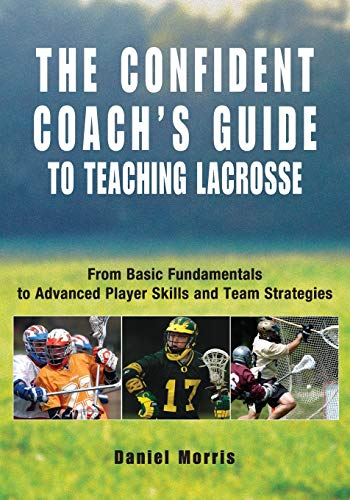 The Confident Coach's Guide to Teaching Lacrosse: From Basic Fundamentals to Advanced Player ...