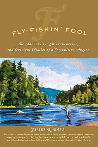 Fly-Fishin' Fool: The Adventures, Misadventures, and Outright Idiocies of a Compulsive Angler:...