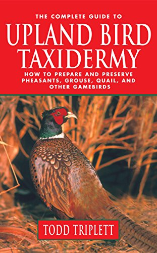 9781592286898: The Complete Guide to Upland Bird Taxidermy: How to Prepare and Preserve Pheasants, Grouse, Quail, and other Gamebirds