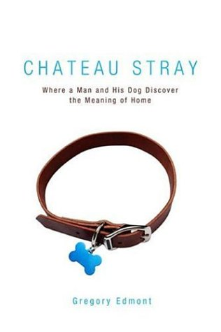 9781592287376: Chateau Stray: Where a Man and His Dog Discover the Meaning of Home