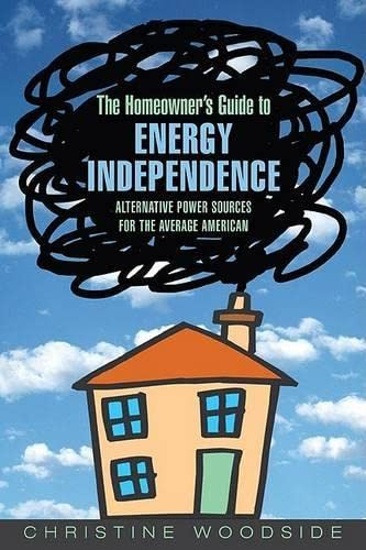 Homeowners Guide to Energy Independence : Alternative Power Sources for the Average American